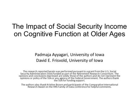 The Impact of Social Security Income on Cognitive Function at Older Ages Padmaja Ayyagari, University of Iowa David E. Frisvold, University of Iowa The.