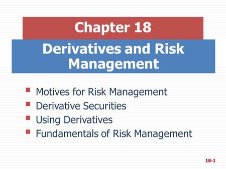 Derivatives and Risk Management Chapter 18  Motives for Risk Management  Derivative Securities  Using Derivatives  Fundamentals of Risk Management.