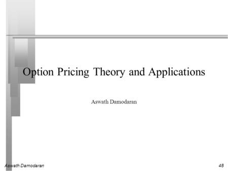 Aswath Damodaran 48 Option Pricing Theory and Applications Aswath Damodaran.