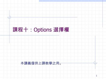 1 課程十: Options 選擇權 本講義僅供上課教學之用。. 2 何謂衍生性金融商品 Derivatives Contracts that are priced according to underlying variables (prices are derived from underlying).