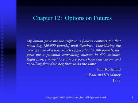 Copyright © 2001 by Harcourt, Inc. All rights reserved.1 Chapter 12: Options on Futures My option gave me the right to a futures contract for that much.