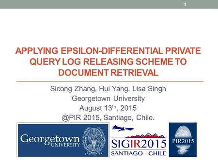 APPLYING EPSILON-DIFFERENTIAL PRIVATE QUERY LOG RELEASING SCHEME TO DOCUMENT RETRIEVAL Sicong Zhang, Hui Yang, Lisa Singh Georgetown University August.