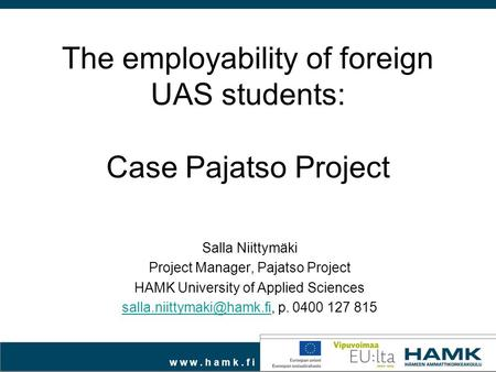 W w w. h a m k. f i The employability of foreign UAS students: Case Pajatso Project Salla Niittymäki Project Manager, Pajatso Project HAMK University of.