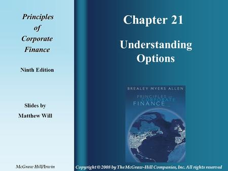 Chapter 21 Principles PrinciplesofCorporateFinance Ninth Edition Understanding Options Slides by Matthew Will Copyright © 2008 by The McGraw-Hill Companies,