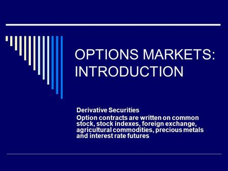 OPTIONS MARKETS: INTRODUCTION Derivative Securities Option contracts are written on common stock, stock indexes, foreign exchange, agricultural commodities,