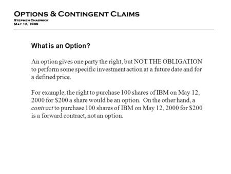 What is an Option? An option gives one party the right, but NOT THE OBLIGATION to perform some specific investment action at a future date and for a defined.