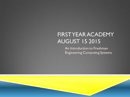 FIRST YEAR ACADEMY AUGUST 15 2015 An Introduction to Freshman Engineering Computing Systems.