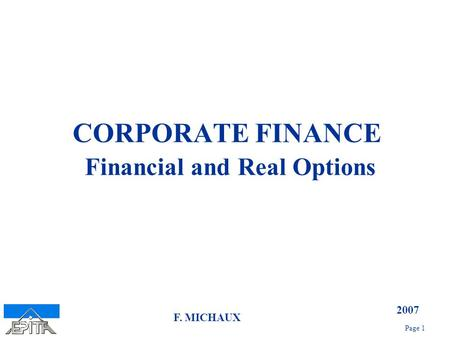 2007 Page 1 F. MICHAUX CORPORATE FINANCE Financial and Real Options.