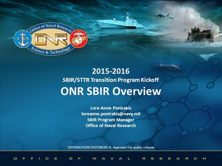 DISTRIBUTION STATEMENT A. Approved for public release 2015-2016 SBIR/STTR Transition Program Kickoff ONR SBIR Overview Lore-Anne Ponirakis