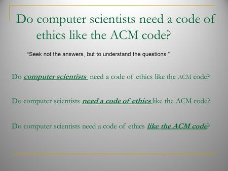 "Do computer scientists need a code of ethics like the ACM code? ""Seek not the answers, but to understand the questions."" Do computer scientists need a."
