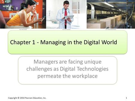 Copyright © 2014 Pearson Education, Inc. 1 Managers are facing unique challenges as Digital Technologies permeate the workplace Chapter 1 - Managing in.