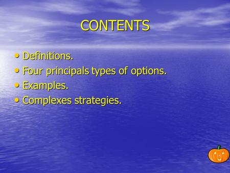 CONTENTS Definitions. Definitions. Four principals types of options. Four principals types of options. Examples. Examples. Complexes strategies. Complexes.