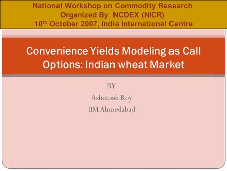 BY Ashutosh Roy IIM Ahmedabad Convenience Yields Modeling as Call Options: Indian wheat Market National Workshop on Commodity Research Organized By NCDEX.