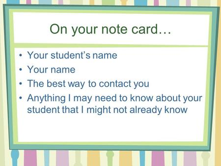 On your note card… Your student's name Your name The best way to contact you Anything I may need to know about your student that I might not already know.