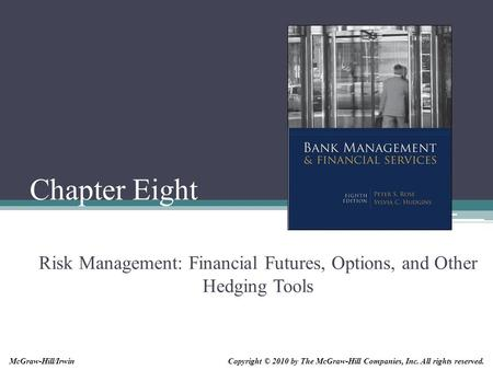 Chapter Eight Risk Management: Financial Futures, Options, and Other Hedging Tools Copyright © 2010 by The McGraw-Hill Companies, Inc. All rights reserved.McGraw-Hill/Irwin.