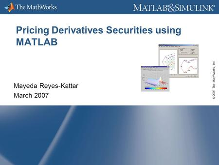© 2007 The MathWorks, Inc. ® ® Pricing Derivatives Securities using MATLAB Mayeda Reyes-Kattar March 2007.