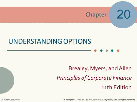 Chapter Brealey, Myers, and Allen Principles of Corporate Finance 11th Edition UNDERSTANDING OPTIONS 20 Copyright © 2014 by The McGraw-Hill Companies,
