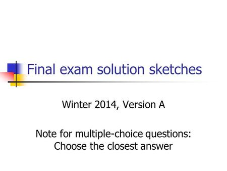 Final exam solution sketches Winter 2014, Version A Note for multiple-choice questions: Choose the closest answer.