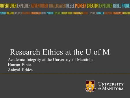 Title of presentation umanitoba.ca Research Ethics at the U of M Academic Integrity at the University of Manitoba Human Ethics Animal Ethics.