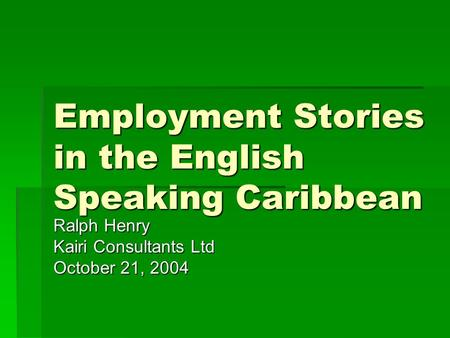 Employment Stories in the English Speaking Caribbean Ralph Henry Kairi Consultants Ltd October 21, 2004.