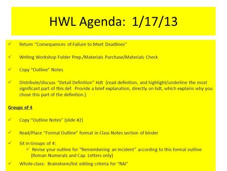 "HWL Agenda: 1/17/13  Return ""Consequences of Failure to Meet Deadlines""  Writing Workshop Folder Prep./Materials Purchase/Materials Check  Copy ""Outline"""