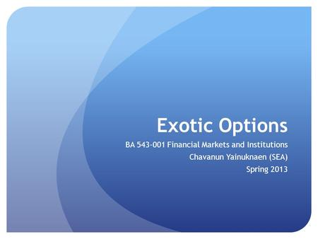 Exotic Options BA 543-001 Financial Markets and Institutions Chavanun Yainuknaen (SEA) Spring 2013.