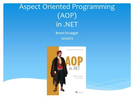 Aspect Oriented Programming (AOP) in.NET Brent Krueger 12/20/13.