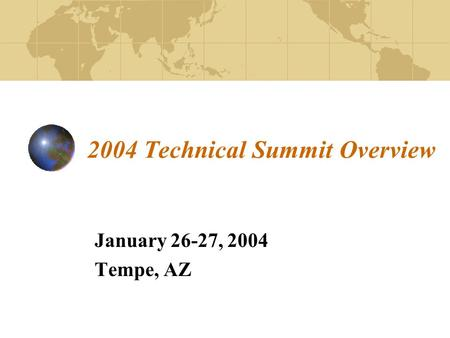 2004 Technical Summit Overview January 26-27, 2004 Tempe, AZ.