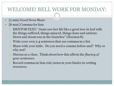 "WELCOME! BELL WORK FOR MONDAY: [2 min] Good News Share [8 min] Commas for lists  MENTOR TEXT: ""Janie saw her life like a great tree in leaf with the things."