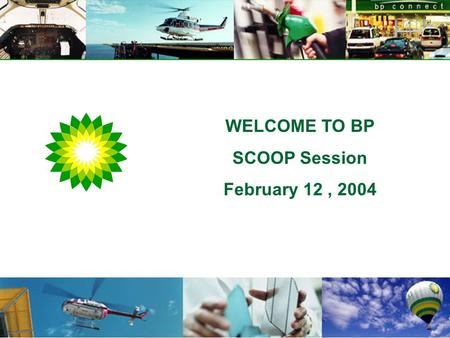 "WELCOME TO BP SCOOP Session February 12, 2004. Our Aspiration ""to be numbered amongst the world's great companies when evaluated on financial returns."
