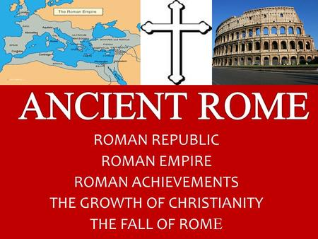 ROMAN REPUBLIC ROMAN EMPIRE ROMAN ACHIEVEMENTS THE GROWTH OF CHRISTIANITY THE FALL OF ROM E.