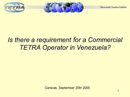 1 Is there a requirement for a Commercial TETRA Operator in Venezuela? Caracas, September 20th 2005.