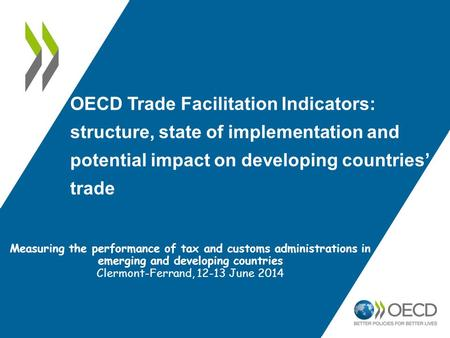 OECD Trade Facilitation Indicators: structure, state of implementation and potential impact on developing countries' trade Measuring the performance of.