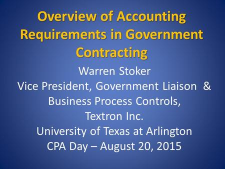 Overview of Accounting Requirements in Government Contracting Warren Stoker Vice President, Government Liaison & Business Process Controls, Textron Inc.