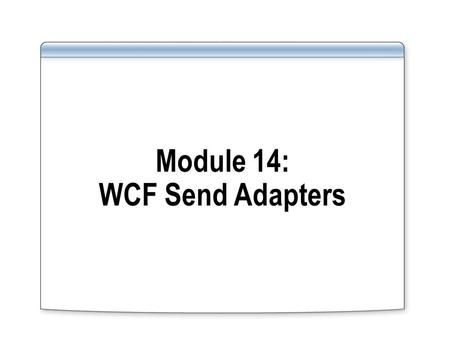 Module 14: WCF Send Adapters. Overview Lesson 1: Introduction to WCF Send Adapters Lesson 2: Consuming a Web Service Lesson 3: Consuming Services from.