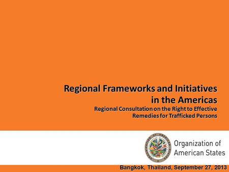 Regional Frameworks and Initiatives in the Americas Regional Consultation on the Right to Effective Remedies for Trafficked Persons Bangkok, Thailand,