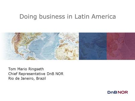 Doing business in Latin America Tom Mario Ringseth Chief Representative DnB NOR Rio de Janeiro, Brazil.
