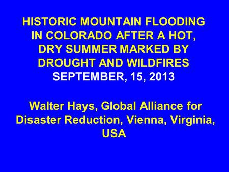 HISTORIC MOUNTAIN FLOODING IN COLORADO AFTER A HOT, DRY SUMMER MARKED BY DROUGHT AND WILDFIRES SEPTEMBER, 15, 2013 Walter Hays, Global Alliance for Disaster.