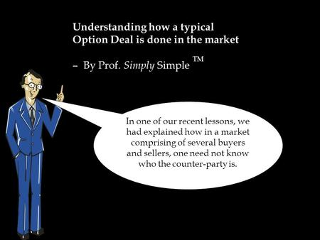 Understanding how a typical Option Deal is done in the market – By Prof. Simply Simple TM In one of our recent lessons, we had explained how in a market.
