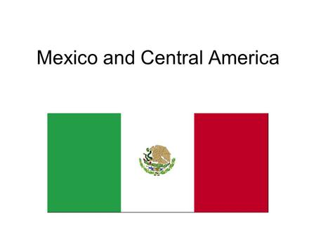 Mexico and Central America Mexico Official Name: United Mexican States Federal Government-31 states plus Mexico City Capital: Mexico City Population:
