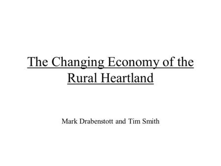 The Changing Economy of the Rural Heartland Mark Drabenstott and Tim Smith.