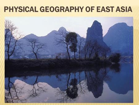 PHYSICAL GEOGRAPHY OF EAST ASIA.  World's MOST POPULOUS REGION  One of the world's earliest culture hearths  Population concentrated in the East, in.