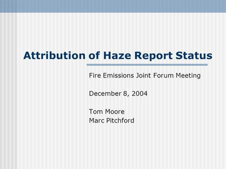 Attribution of Haze Report Status Fire Emissions Joint Forum Meeting December 8, 2004 Tom Moore Marc Pitchford.