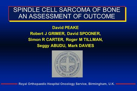 Royal Orthopaedic Hospital Oncology Service, Birmingham, U.K. SPINDLE CELL SARCOMA OF BONE AN ASSESSMENT OF OUTCOME David PEAKE Robert J GRIMER, David.