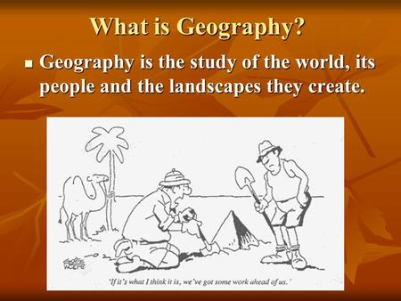 What is Geography? Geography is the study of the world, its people and the landscapes they create. Geography is the study of the world, its people and.