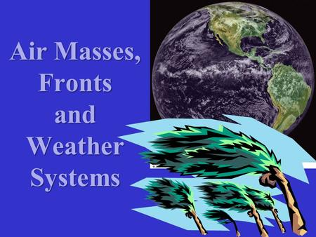 Air Masses, Fronts and Weather Systems.  Movements of Air Masses and Fronts are vital to our understanding and prediction of Weather Systems  Weather.