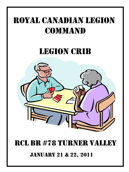 January 21 & 22, 2011 RCL Br #78 Turner Valley Royal Canadian LEGION COMMAND LEGION CRIB.