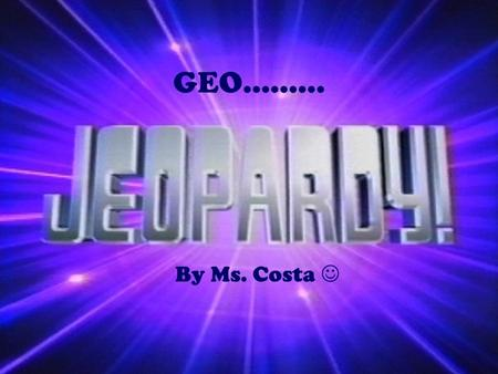 GEO……… By Ms. Costa. GEO Jeopardy What is Geography? The 5 Themes of Geography Mapping the Earth World Climates $100 $200 $300 $400 $500.