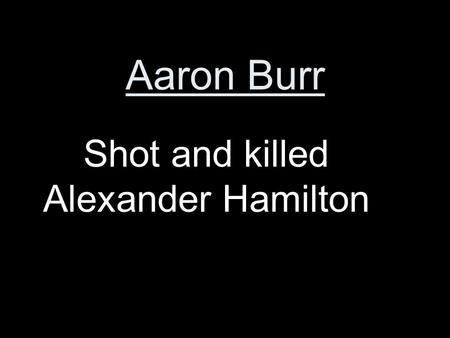Aaron Burr Shot and killed Alexander Hamilton. John Marshall Chief Justice who helped extend the power of the Supreme Court.