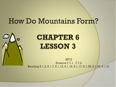 How Do Mountains Form? SPI'S Science 7.7.1, 7.7.2 Reading 5.1.2, 5.1.7, 5.1.12, 5.1.16, 5.1.17, 5.1.28, 5.1.30, 5.1.31.